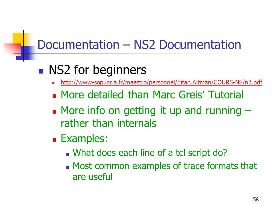 58 Documentation – NS2 Documentation NS2 for beginners http://www-sop.inria.fr/maestro/personnel/Eitan.Altman/COURS-NS/n3.pdf More detailed than Marc Greis ' Tutorial More info on getting it up and running – rather than internals Examples: What does each line of a tcl script do.