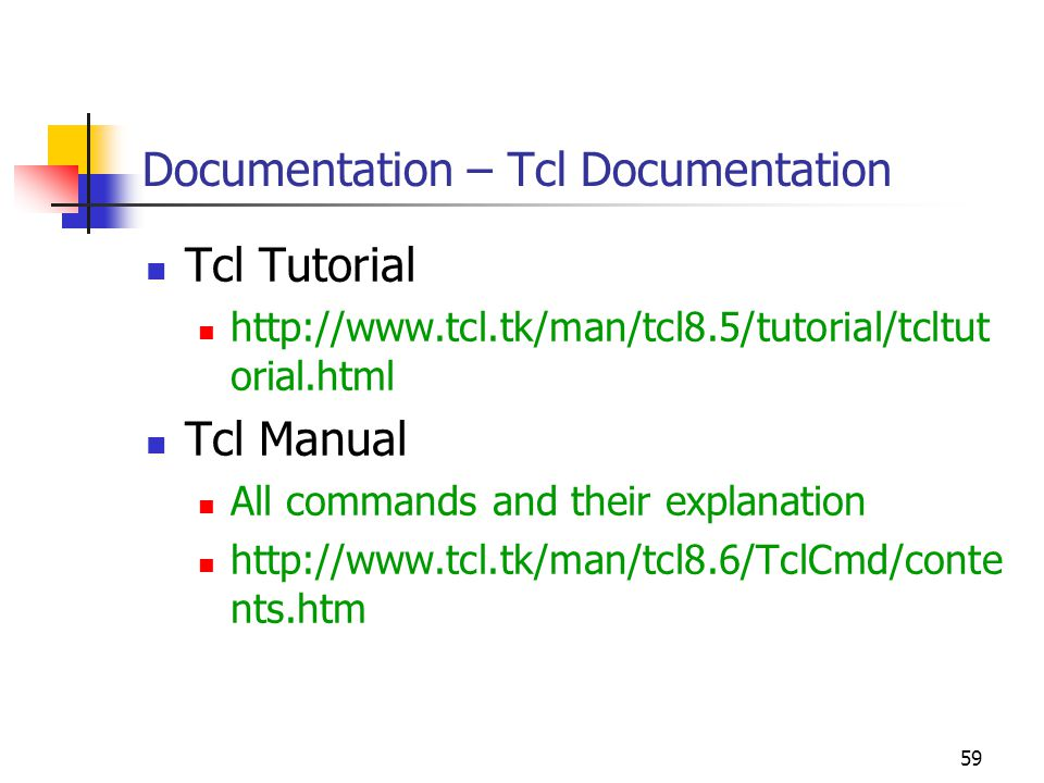 59 Documentation – Tcl Documentation Tcl Tutorial http://www.tcl.tk/man/tcl8.5/tutorial/tcltut orial.html Tcl Manual All commands and their explanation http://www.tcl.tk/man/tcl8.6/TclCmd/conte nts.htm