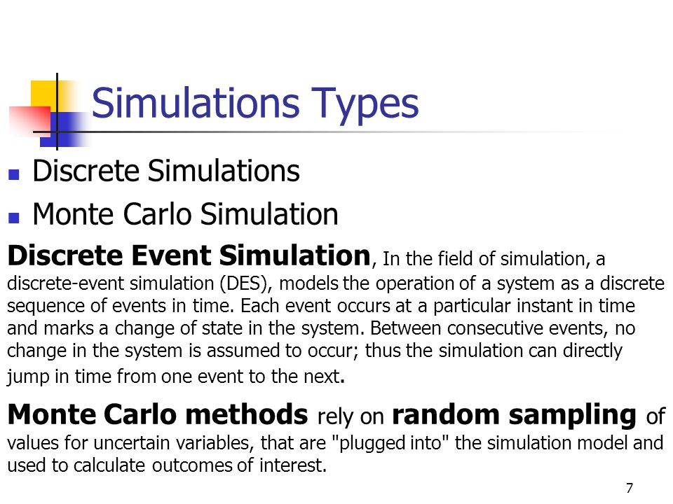 Simulations Types Discrete Simulations Monte Carlo Simulation Discrete Event Simulation, In the field of simulation, a discrete-event simulation (DES), models the operation of a system as a discrete sequence of events in time.
