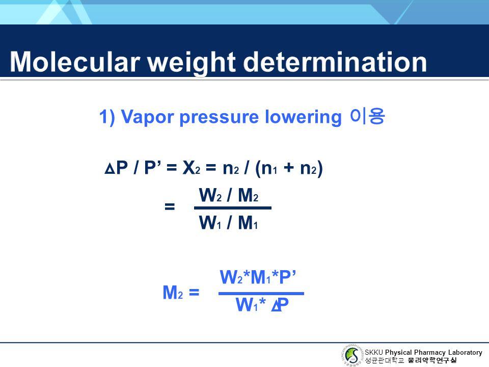 SKKU Physical Pharmacy Laboratory 성균관대학교 물리약학연구실 1) Vapor pressure lowering 이용 P / P' = X 2 = n 2 / (n 1 + n 2 ) W 2 / M 2 W 1 / M 1 W 2 *M 1 *P' W 1 * P = M 2 =