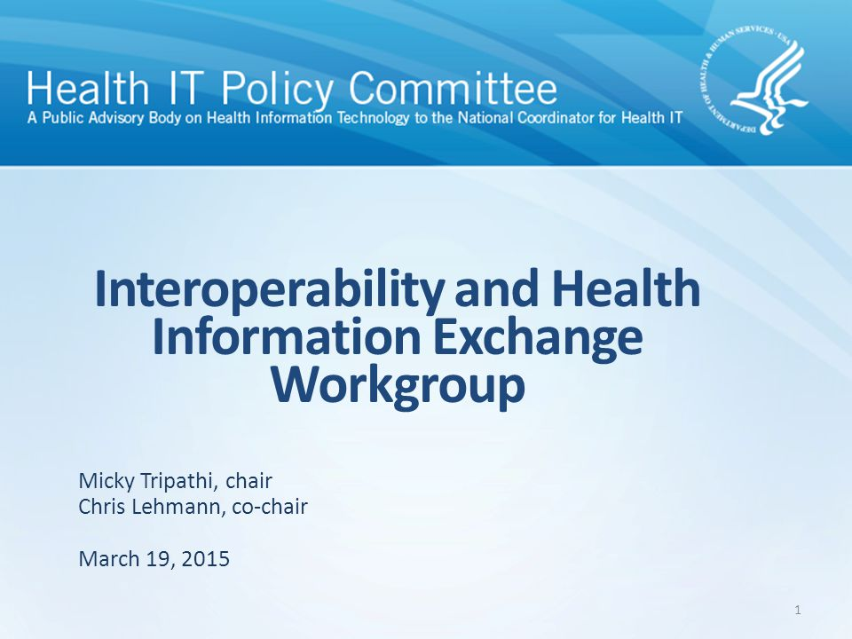 Interoperability and Health Information Exchange Workgroup March 19, 2015 Micky Tripathi, chair Chris Lehmann, co-chair 1