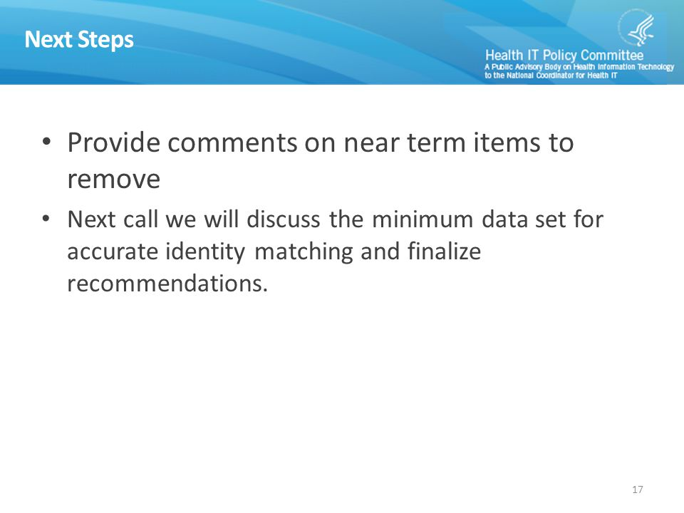 Next Steps Provide comments on near term items to remove Next call we will discuss the minimum data set for accurate identity matching and finalize recommendations.