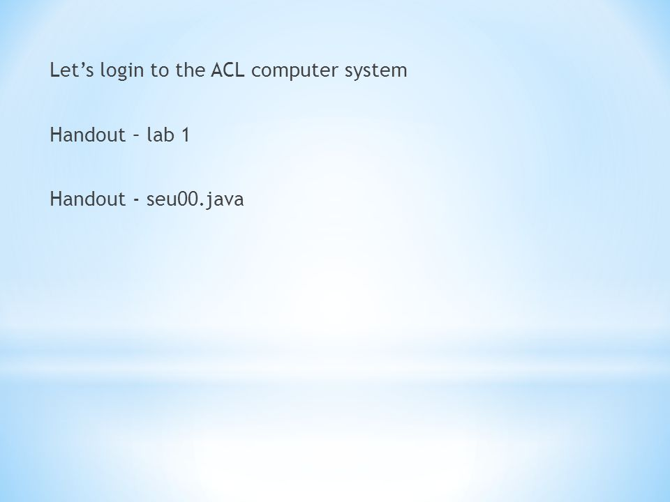 Let's login to the ACL computer system Handout – lab 1 Handout - seu00.java