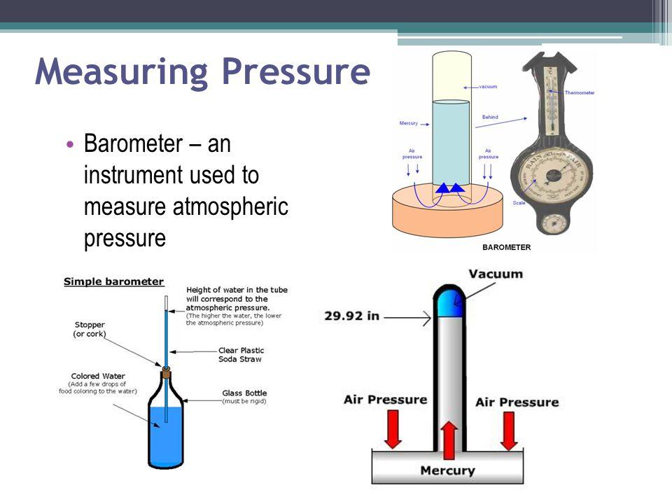 Measuring Pressure Barometer – an instrument used to measure atmospheric pressure