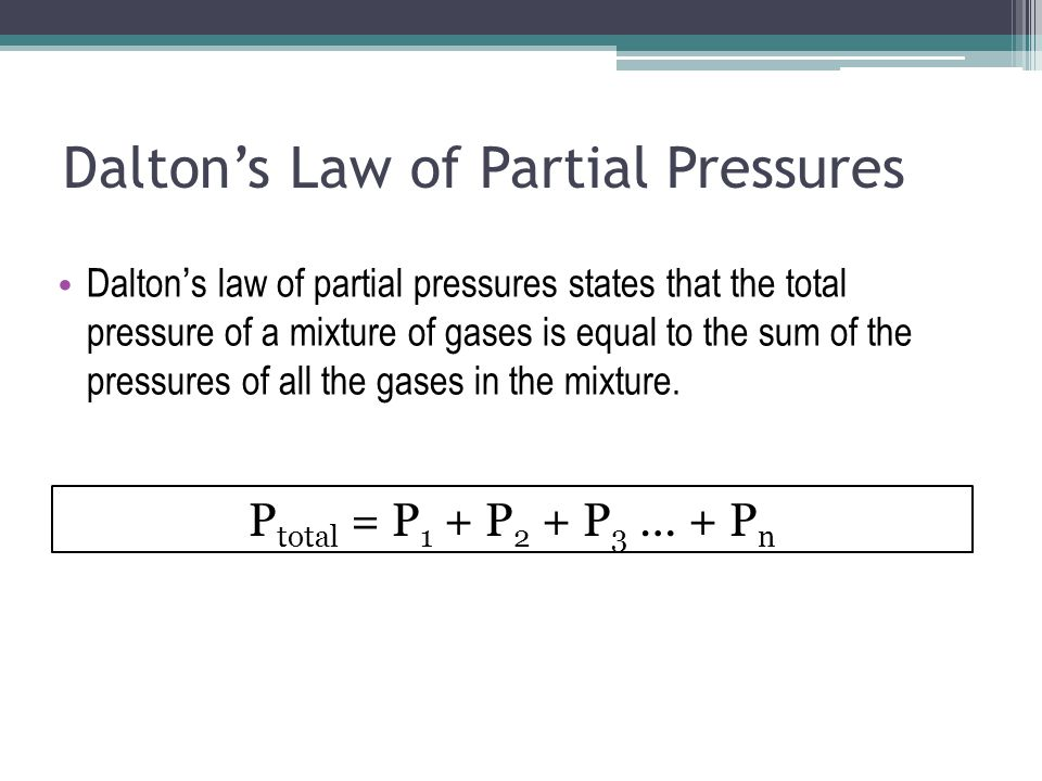 Dalton's Law of Partial Pressures P total = P 1 + P 2 + P 3 … + P n Dalton's law of partial pressures states that the total pressure of a mixture of gases is equal to the sum of the pressures of all the gases in the mixture.