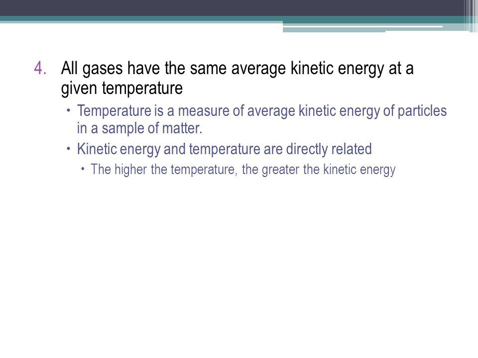 4.All gases have the same average kinetic energy at a given temperature  Temperature is a measure of average kinetic energy of particles in a sample of matter.