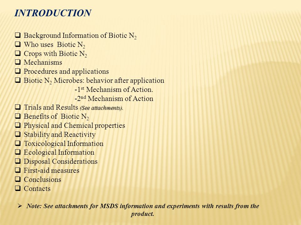 INTRODUCTION  Background Information of Biotic N 2  Who uses Biotic N 2  Crops with Biotic N 2  Mechanisms  Procedures and applications  Biotic N 2 Microbes: behavior after application -1 st Mechanism of Action.