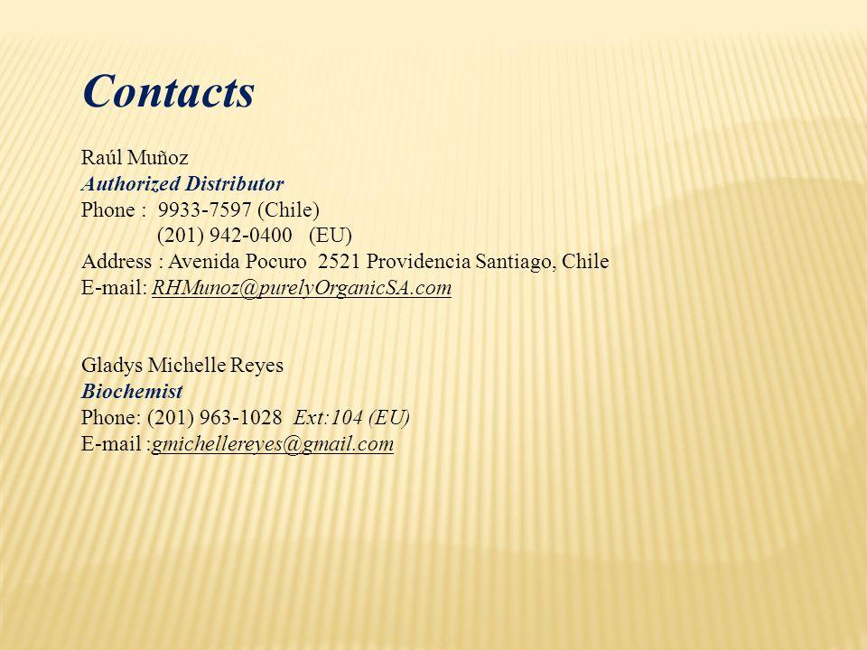 Contacts Raúl Muñoz Authorized Distributor Phone : 9933-7597 (Chile) (201) 942-0400 (EU) Address : Avenida Pocuro 2521 Providencia Santiago, Chile E-mail: RHMunoz@purelyOrganicSA.com Gladys Michelle Reyes Biochemist Phone: (201) 963-1028 Ext:104 (EU) E-mail :gmichellereyes@gmail.com