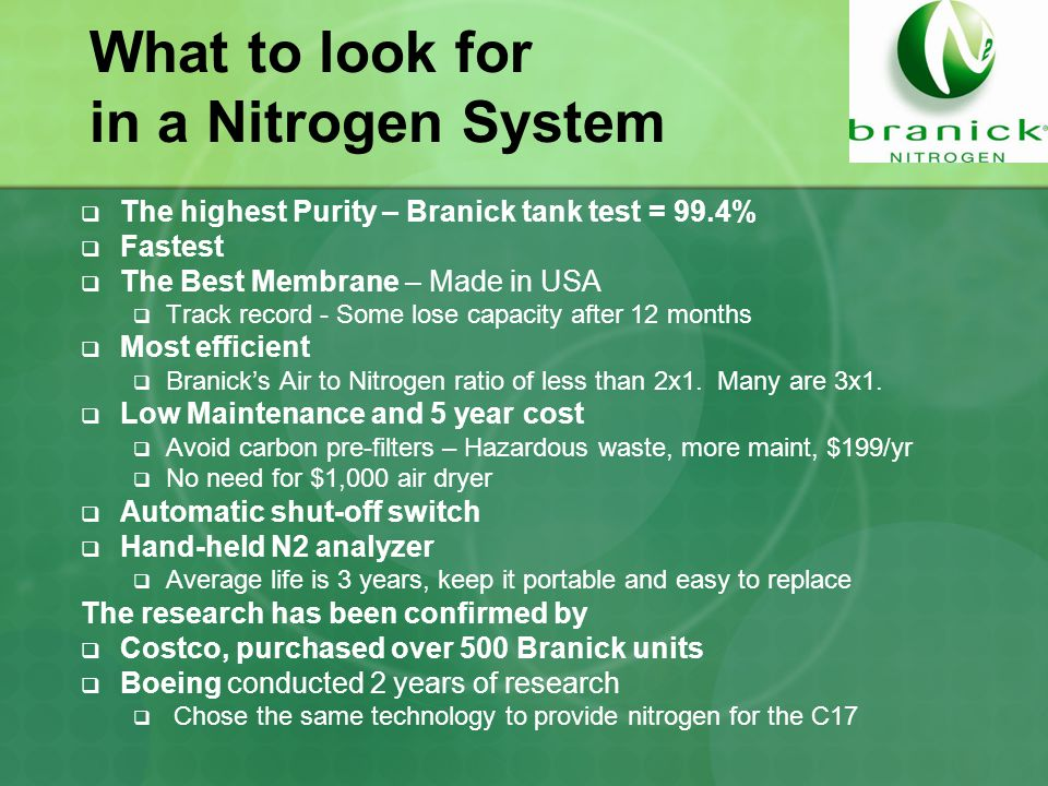 What to look for in a Nitrogen System  The highest Purity – Branick tank test = 99.4%  Fastest  The Best Membrane – Made in USA  Track record - Some lose capacity after 12 months  Most efficient  Branick's Air to Nitrogen ratio of less than 2x1.