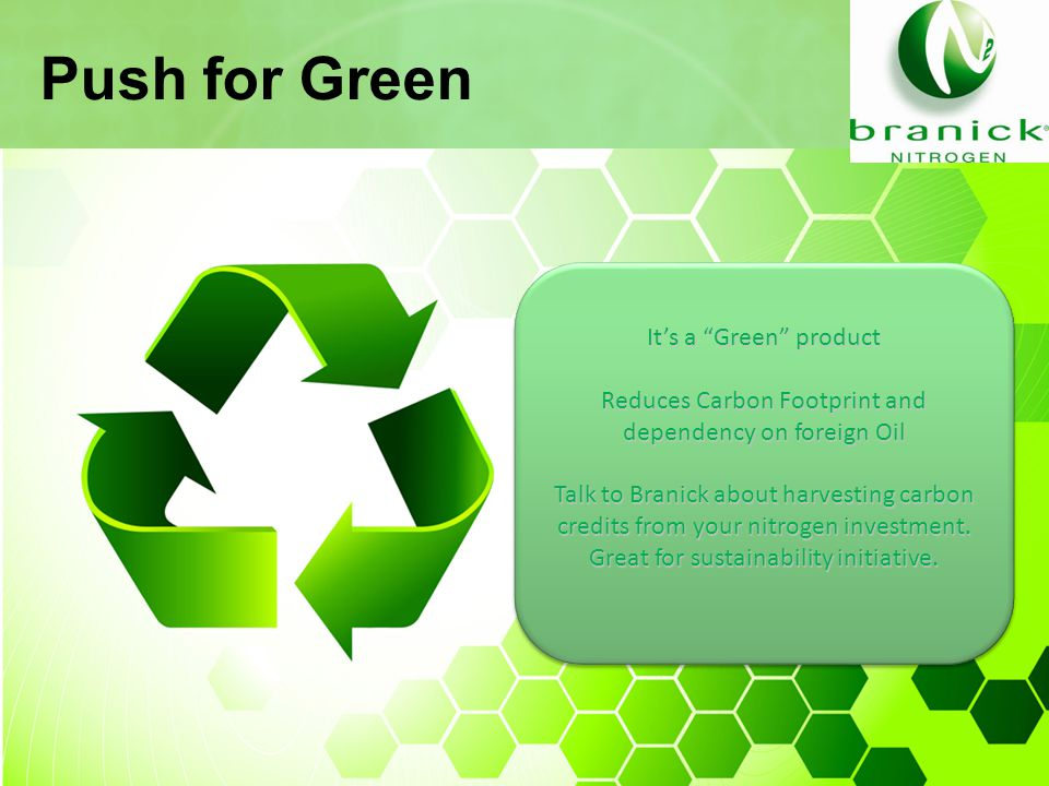 Push for Green It's a Green product Reduces Carbon Footprint and dependency on foreign Oil Talk to Branick about harvesting carbon credits from your nitrogen investment.