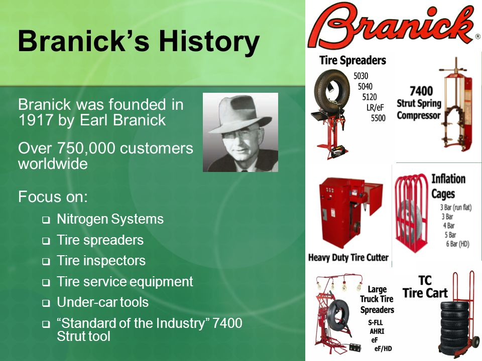 Branick's History Branick was founded in 1917 by Earl Branick Over 750,000 customers worldwide Focus on:  Nitrogen Systems  Tire spreaders  Tire inspectors  Tire service equipment  Under-car tools  Standard of the Industry 7400 Strut tool