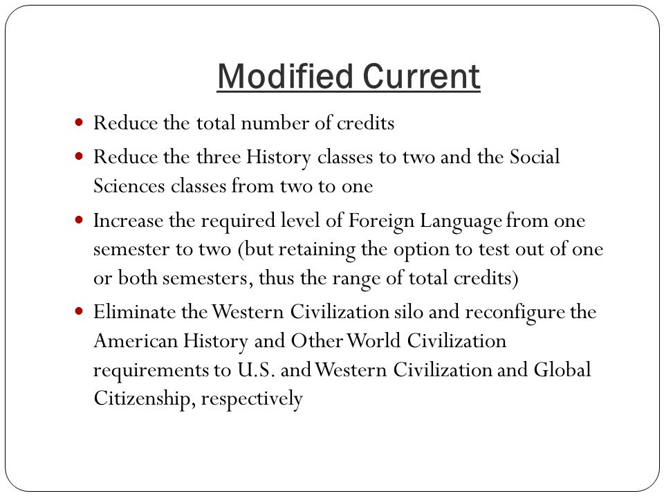 Modified Current Reduce the total number of credits Reduce the three History classes to two and the Social Sciences classes from two to one Increase the required level of Foreign Language from one semester to two (but retaining the option to test out of one or both semesters, thus the range of total credits) Eliminate the Western Civilization silo and reconfigure the American History and Other World Civilization requirements to U.S.