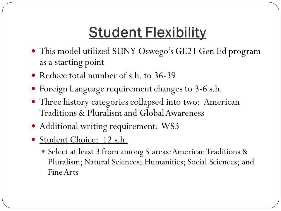 Student Flexibility This model utilized SUNY Oswego's GE21 Gen Ed program as a starting point Reduce total number of s.h. to 36-39 Foreign Language re