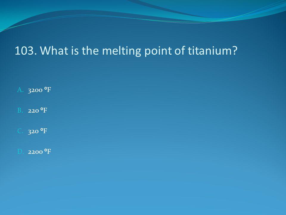 103. What is the melting point of titanium? A. 3200 º F B. 220 º F C. 320 º F D. 2200 º F