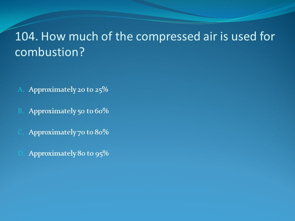 104. How much of the compressed air is used for combustion? A. Approximately 20 to 25% B. Approximately 50 to 60% C. Approximately 70 to 80% D. Approx