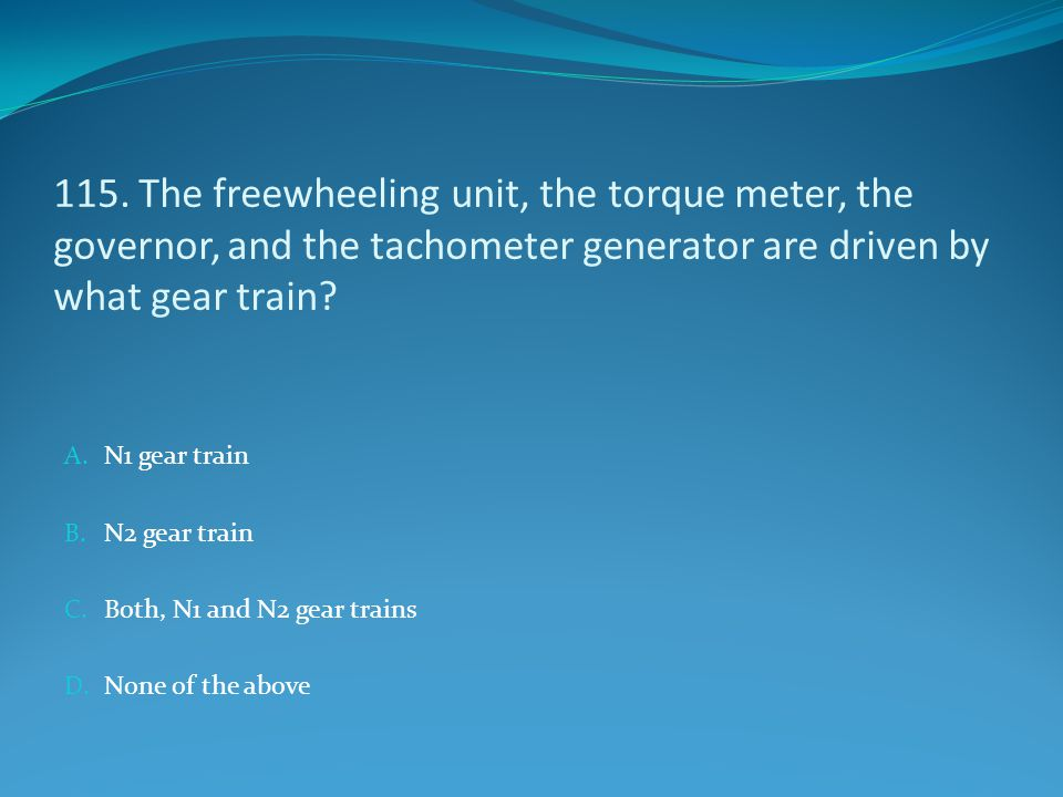 115. The freewheeling unit, the torque meter, the governor, and the tachometer generator are driven by what gear train? A. N1 gear train B. N2 gear tr