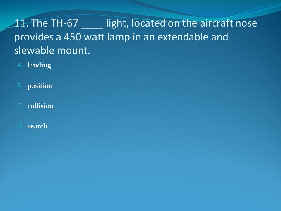 11. The TH-67 ____ light, located on the aircraft nose provides a 450 watt lamp in an extendable and slewable mount. A. landing B. position C. collisi