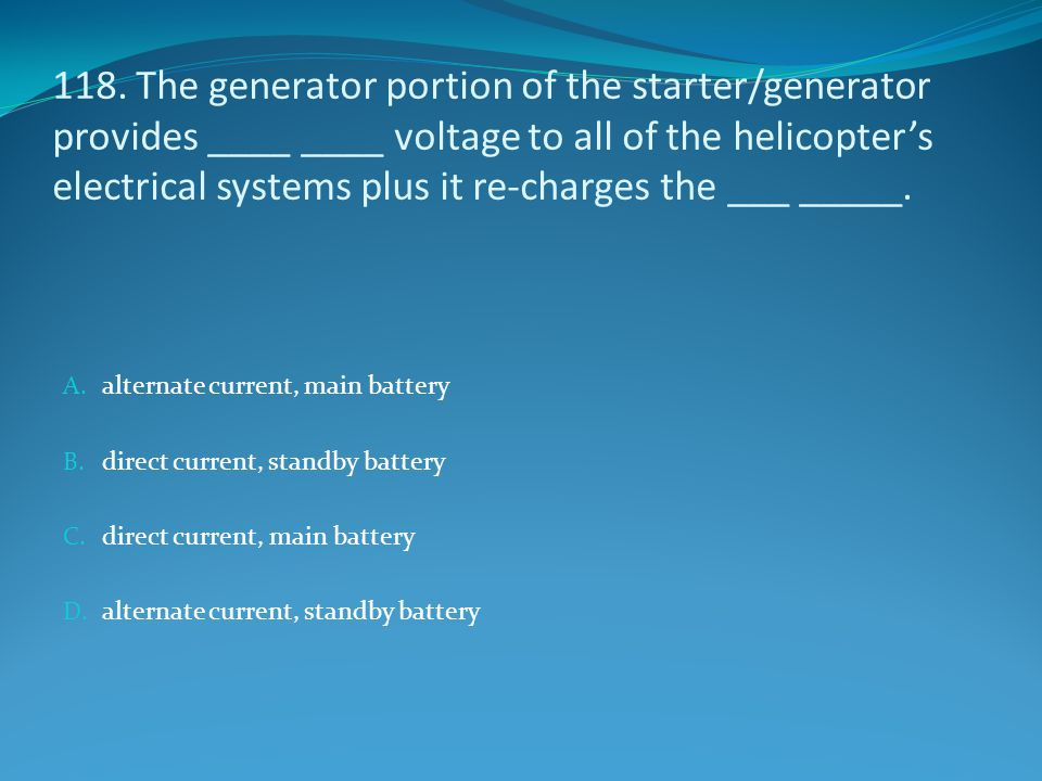 118. The generator portion of the starter/generator provides ____ ____ voltage to all of the helicopter's electrical systems plus it re-charges the __