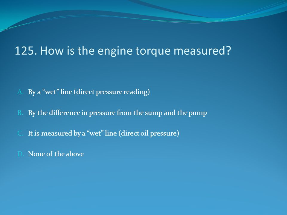 "125. How is the engine torque measured? A. By a ""wet"" line (direct pressure reading) B. By the difference in pressure from the sump and the pump C. It"