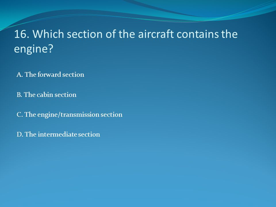 16. Which section of the aircraft contains the engine? A. The forward section B. The cabin section C. The engine/transmission section D. The intermedi