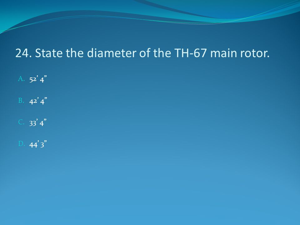 "24. State the diameter of the TH-67 main rotor. A. 52' 4"" B. 42' 4"" C. 33' 4"" D. 44' 3"""