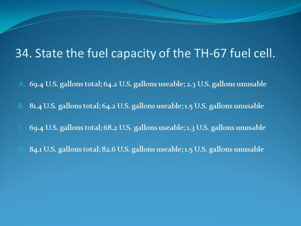 34. State the fuel capacity of the TH-67 fuel cell. A. 69.4 U.S. gallons total; 64.2 U.S. gallons useable; 2.3 U.S. gallons unusable B. 81.4 U.S. gall