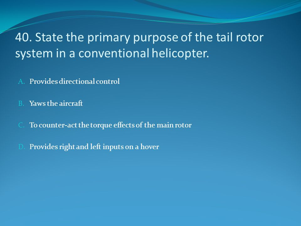 40. State the primary purpose of the tail rotor system in a conventional helicopter. A. Provides directional control B. Yaws the aircraft C. To counte