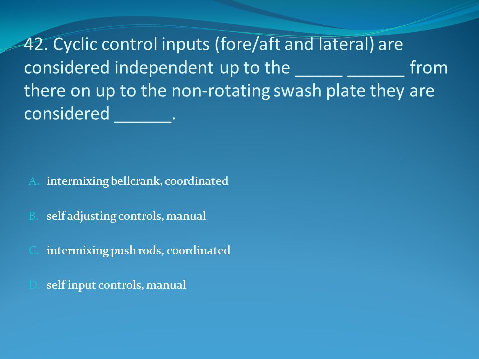 42. Cyclic control inputs (fore/aft and lateral) are considered independent up to the _____ ______ from there on up to the non-rotating swash plate th