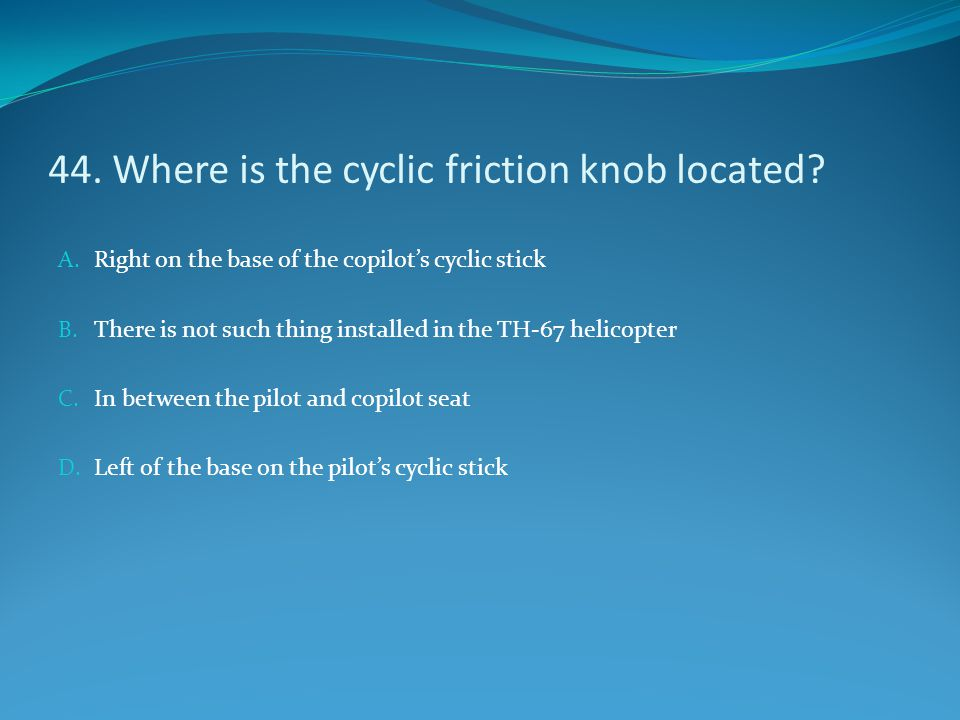44. Where is the cyclic friction knob located? A. Right on the base of the copilot's cyclic stick B. There is not such thing installed in the TH-67 he