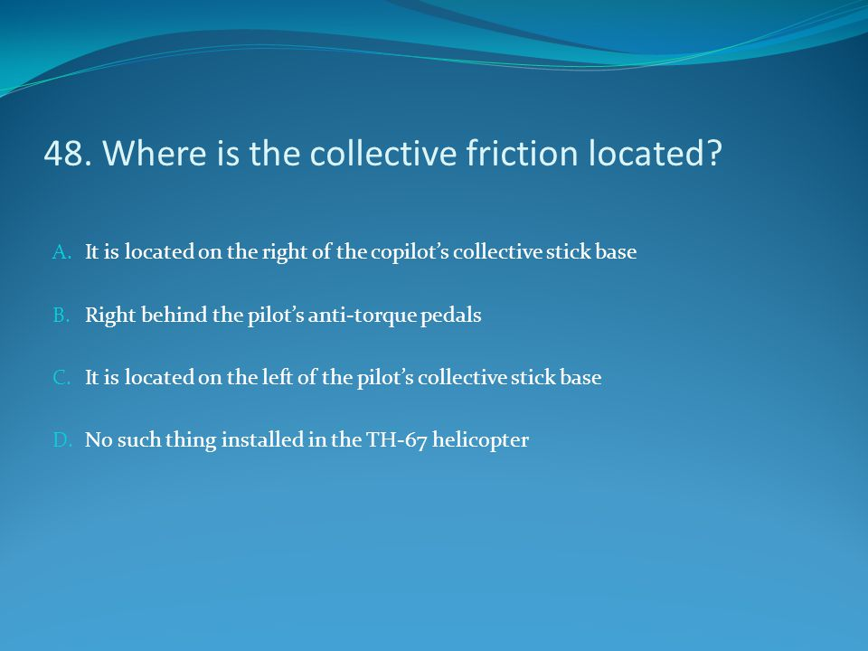 48. Where is the collective friction located? A. It is located on the right of the copilot's collective stick base B. Right behind the pilot's anti-to