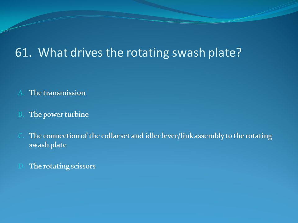 61. What drives the rotating swash plate? A. The transmission B. The power turbine C. The connection of the collar set and idler lever/link assembly t