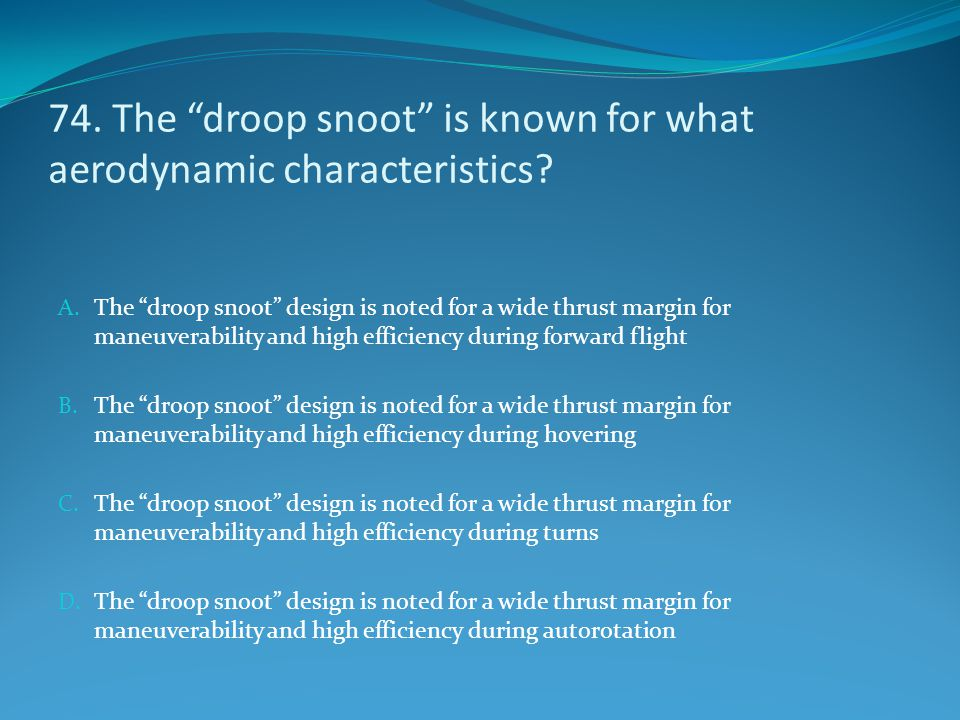 "74. The ""droop snoot"" is known for what aerodynamic characteristics? A. The ""droop snoot"" design is noted for a wide thrust margin for maneuverability"