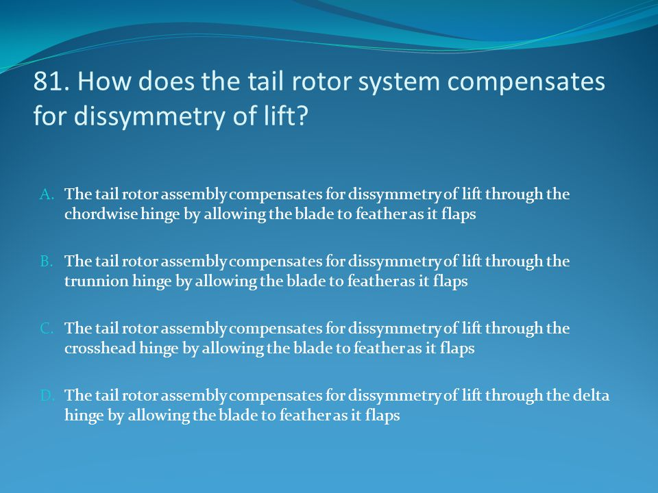 81. How does the tail rotor system compensates for dissymmetry of lift? A. The tail rotor assembly compensates for dissymmetry of lift through the cho