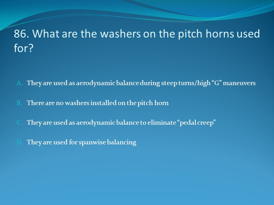 "86. What are the washers on the pitch horns used for? A. They are used as aerodynamic balance during steep turns/high ""G"" maneuvers B. There are no wa"