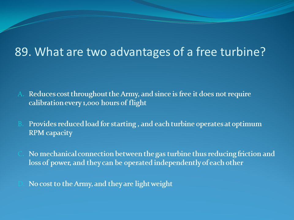 89. What are two advantages of a free turbine? A. Reduces cost throughout the Army, and since is free it does not require calibration every 1,000 hour