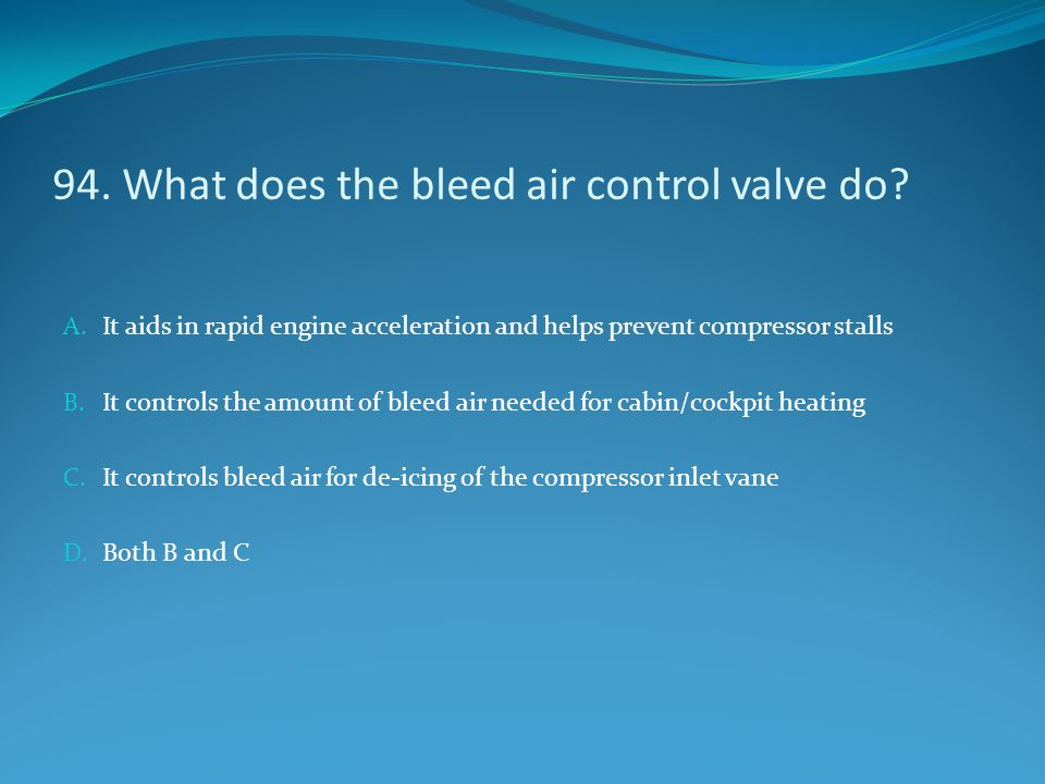 94. What does the bleed air control valve do? A. It aids in rapid engine acceleration and helps prevent compressor stalls B. It controls the amount of
