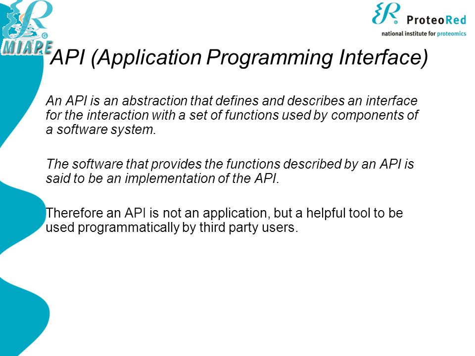 API (Application Programming Interface) An API is an abstraction that defines and describes an interface for the interaction with a set of functions used by components of a software system.