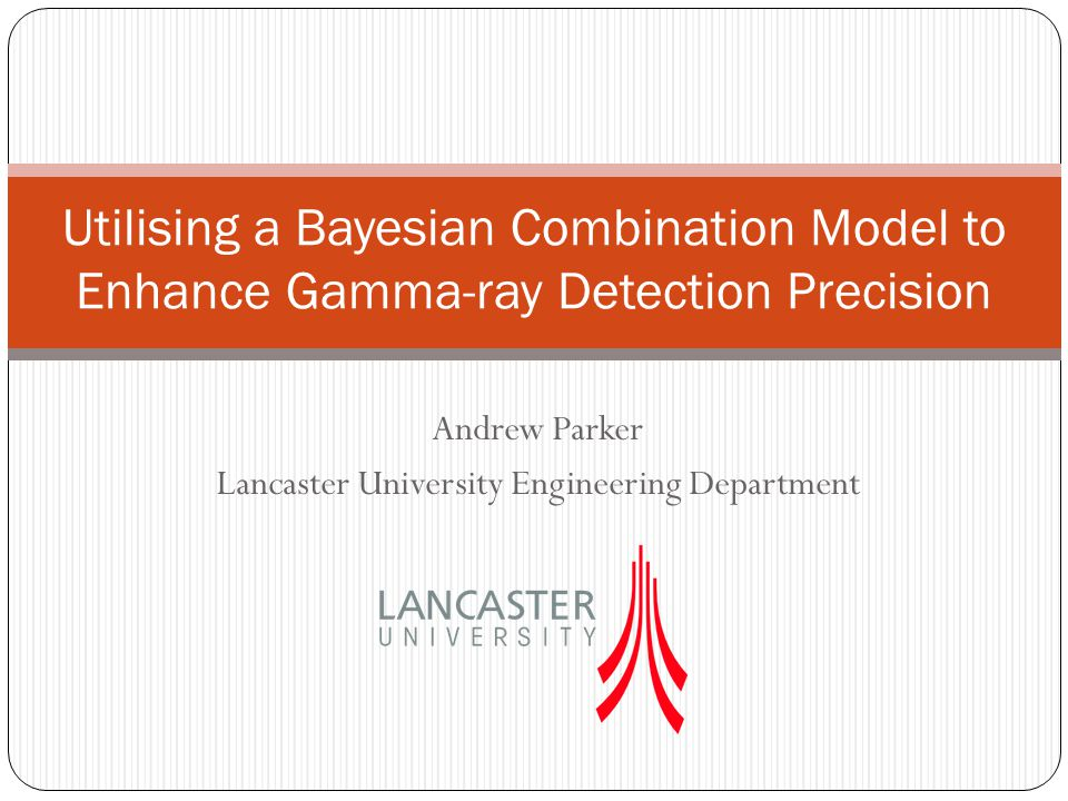 Andrew Parker Lancaster University Engineering Department Utilising a Bayesian Combination Model to Enhance Gamma-ray Detection Precision