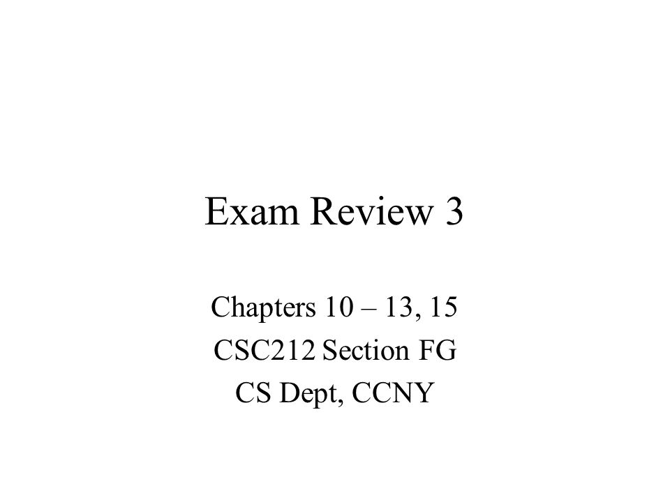 Exam Review 3 Chapters 10 – 13, 15 CSC212 Section FG CS Dept, CCNY