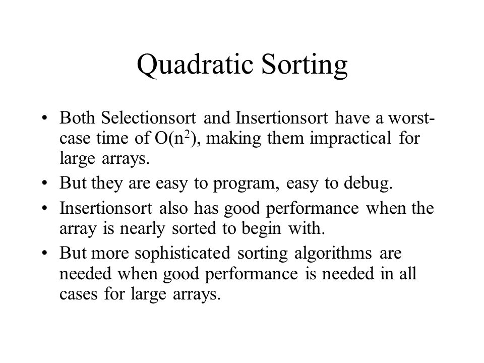 Quadratic Sorting Both Selectionsort and Insertionsort have a worst- case time of O(n 2 ), making them impractical for large arrays.