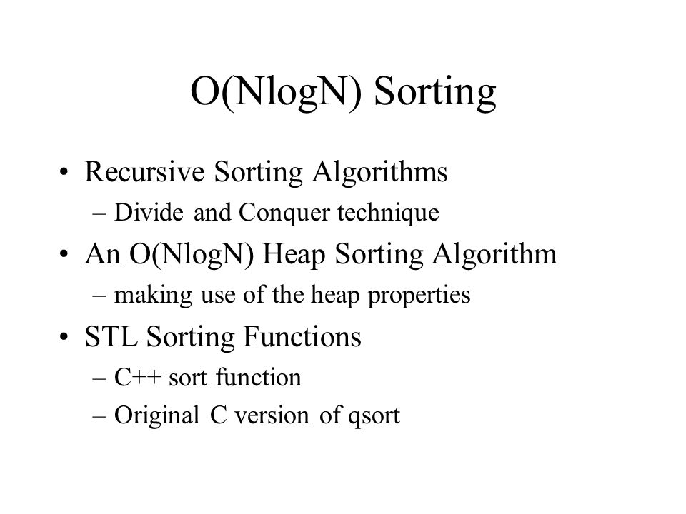 O(NlogN) Sorting Recursive Sorting Algorithms –Divide and Conquer technique An O(NlogN) Heap Sorting Algorithm –making use of the heap properties STL Sorting Functions –C++ sort function –Original C version of qsort