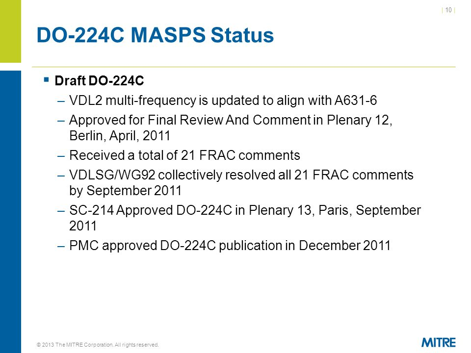 | 10 | DO-224C MASPS Status  Draft DO-224C –VDL2 multi-frequency is updated to align with A631-6 –Approved for Final Review And Comment in Plenary 12, Berlin, April, 2011 –Received a total of 21 FRAC comments –VDLSG/WG92 collectively resolved all 21 FRAC comments by September 2011 –SC-214 Approved DO-224C in Plenary 13, Paris, September 2011 –PMC approved DO-224C publication in December 2011 © 2013 The MITRE Corporation.