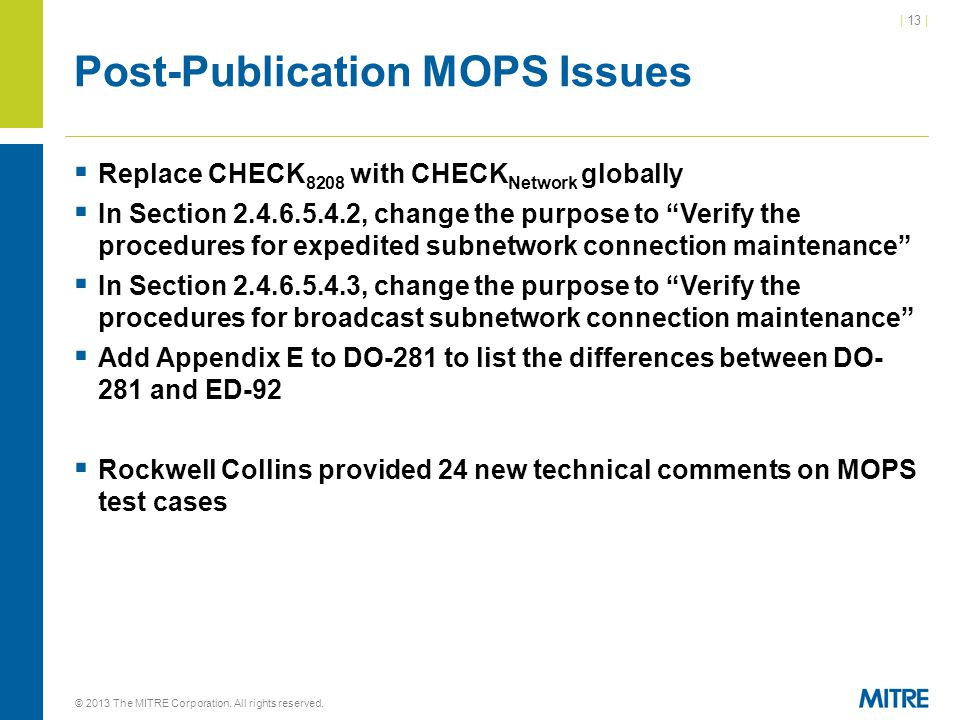 | 13 | Post-Publication MOPS Issues  Replace CHECK 8208 with CHECK Network globally  In Section , change the purpose to Verify the procedures for expedited subnetwork connection maintenance  In Section , change the purpose to Verify the procedures for broadcast subnetwork connection maintenance  Add Appendix E to DO-281 to list the differences between DO- 281 and ED-92  Rockwell Collins provided 24 new technical comments on MOPS test cases © 2013 The MITRE Corporation.