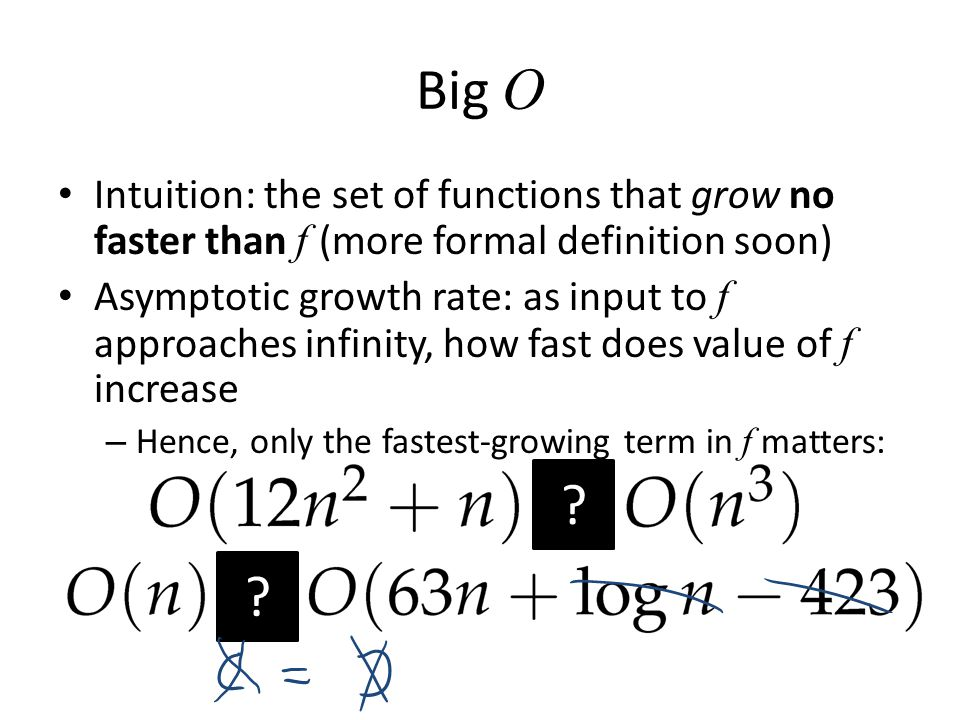 Big O Intuition: the set of functions that grow no faster than f (more formal definition soon) Asymptotic growth rate: as input to f approaches infini