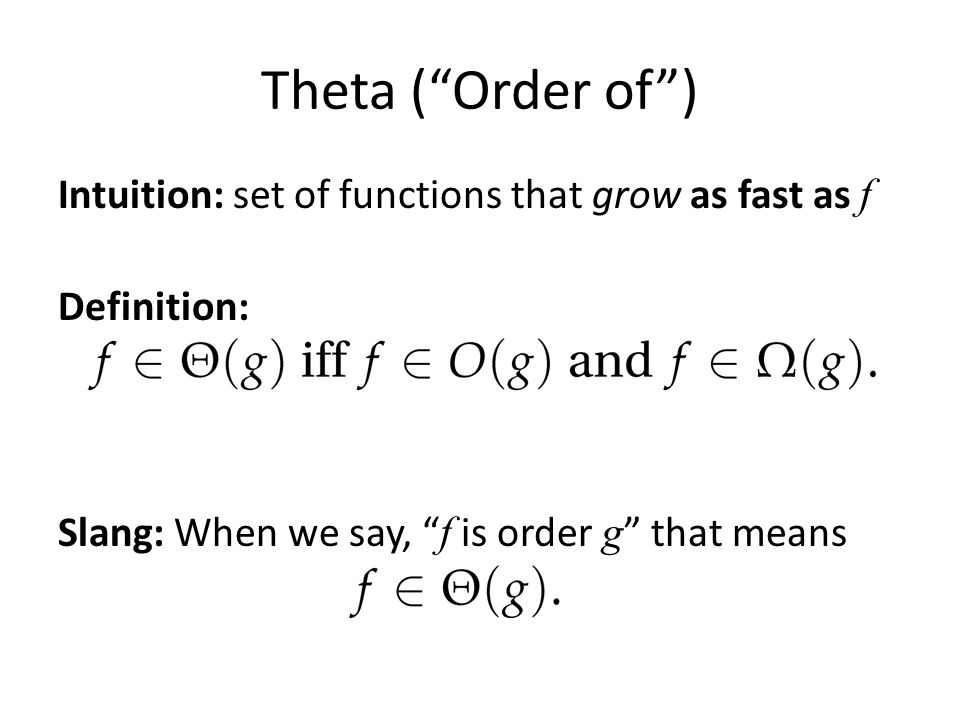 "Theta (""Order of"") Intuition: set of functions that grow as fast as f Definition: Slang: When we say, "" f is order g "" that means"
