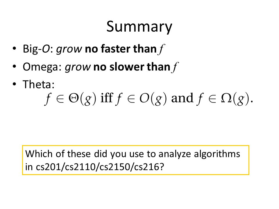 Summary Which of these did you use to analyze algorithms in cs201/cs2110/cs2150/cs216? Big-O: grow no faster than f Omega: grow no slower than f Theta