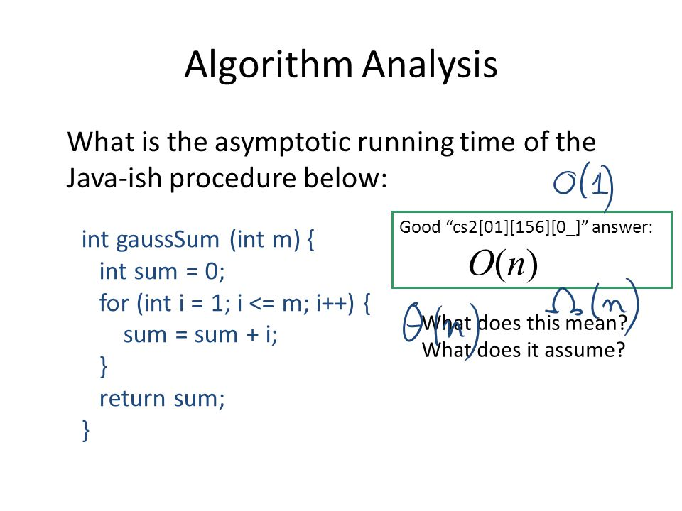 Algorithm Analysis What is the asymptotic running time of the Java-ish procedure below: int gaussSum (int m) { int sum = 0; for (int i = 1; i <= m; i+