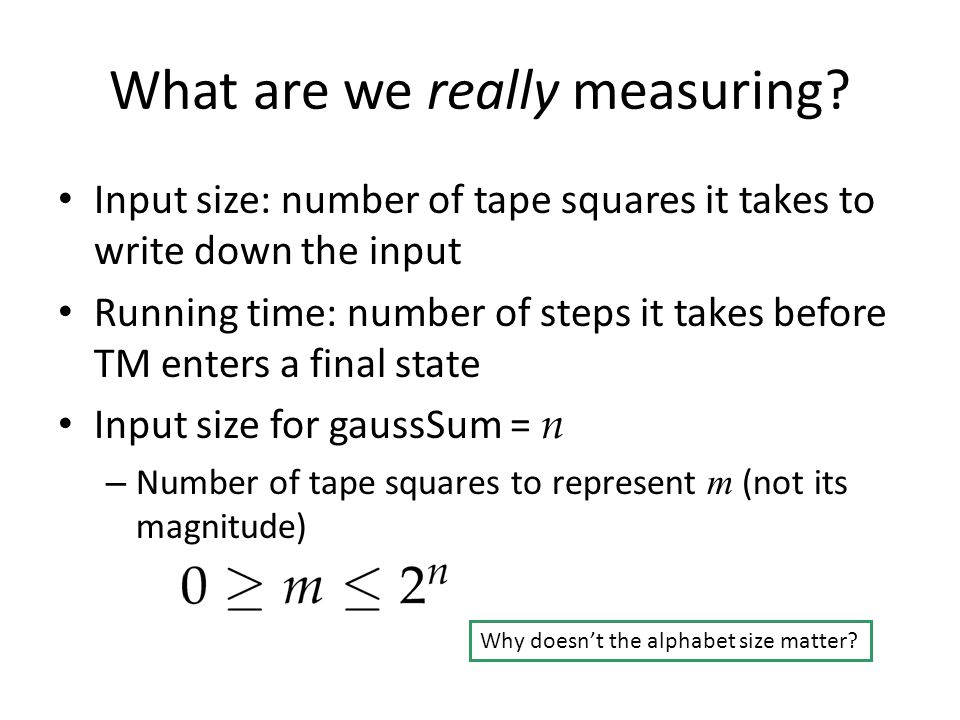 What are we really measuring? Input size: number of tape squares it takes to write down the input Running time: number of steps it takes before TM ent