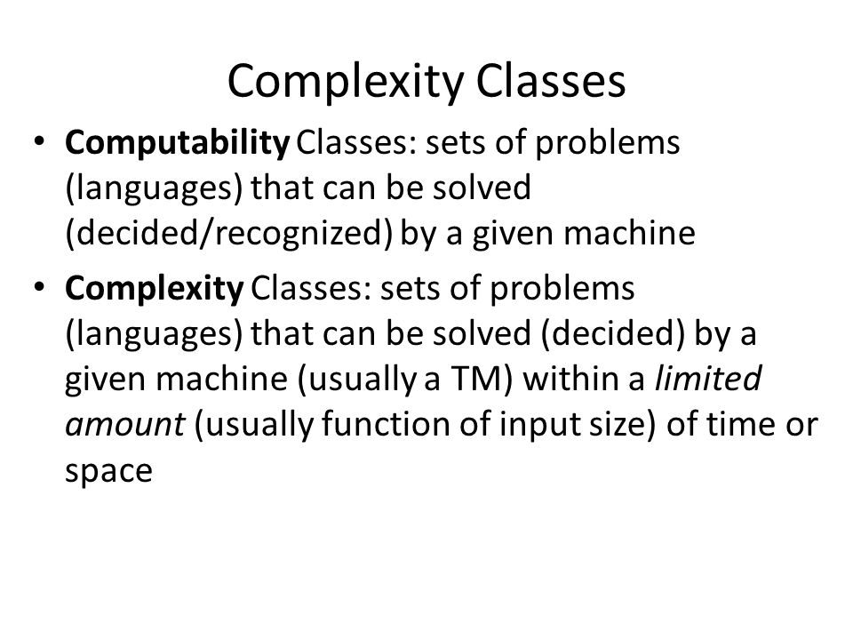 Complexity Classes Computability Classes: sets of problems (languages) that can be solved (decided/recognized) by a given machine Complexity Classes: