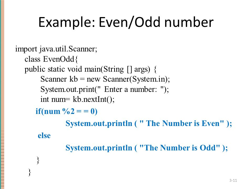 Example: Even/Odd number import java.util.Scanner; class EvenOdd{ public static void main(String [] args) { Scanner kb = new Scanner(System.in); System.out.print( Enter a number: ); int num= kb.nextInt(); if(num %2 = = 0) System.out.println ( The Number is Even ); else System.out.println ( The Number is Odd ); } 3-11